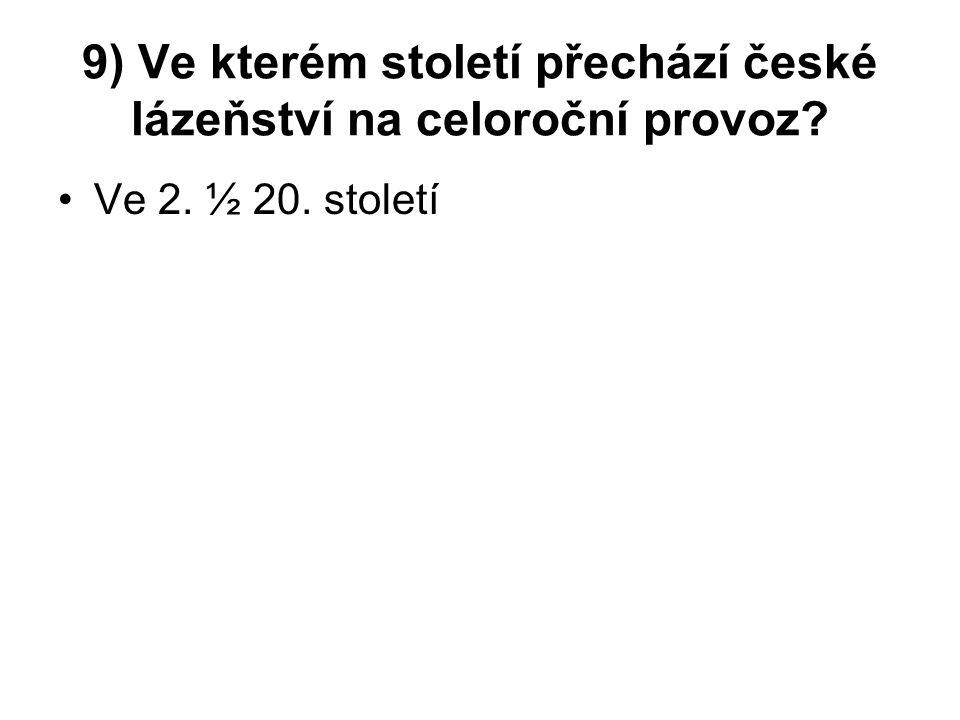 9) Ve kterém století přechází české lázeňství na celoroční provoz Ve 2. ½ 20. století