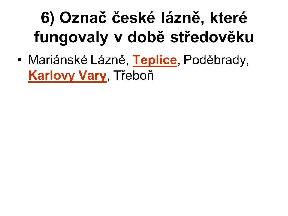 6) Označ české lázně, které fungovaly v době středověku Mariánské Lázně, Teplice, Poděbrady, Karlovy Vary, Třeboň