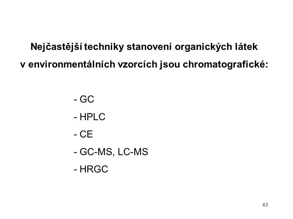 43 Nejčastější techniky stanovení organických látek v environmentálních vzorcích jsou chromatografické: - GC - HPLC - CE - GC-MS, LC-MS - HRGC