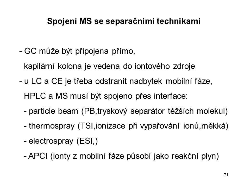 71 Spojení MS se separačními technikami - GC může být připojena přímo, kapilární kolona je vedena do iontového zdroje - u LC a CE je třeba odstranit n
