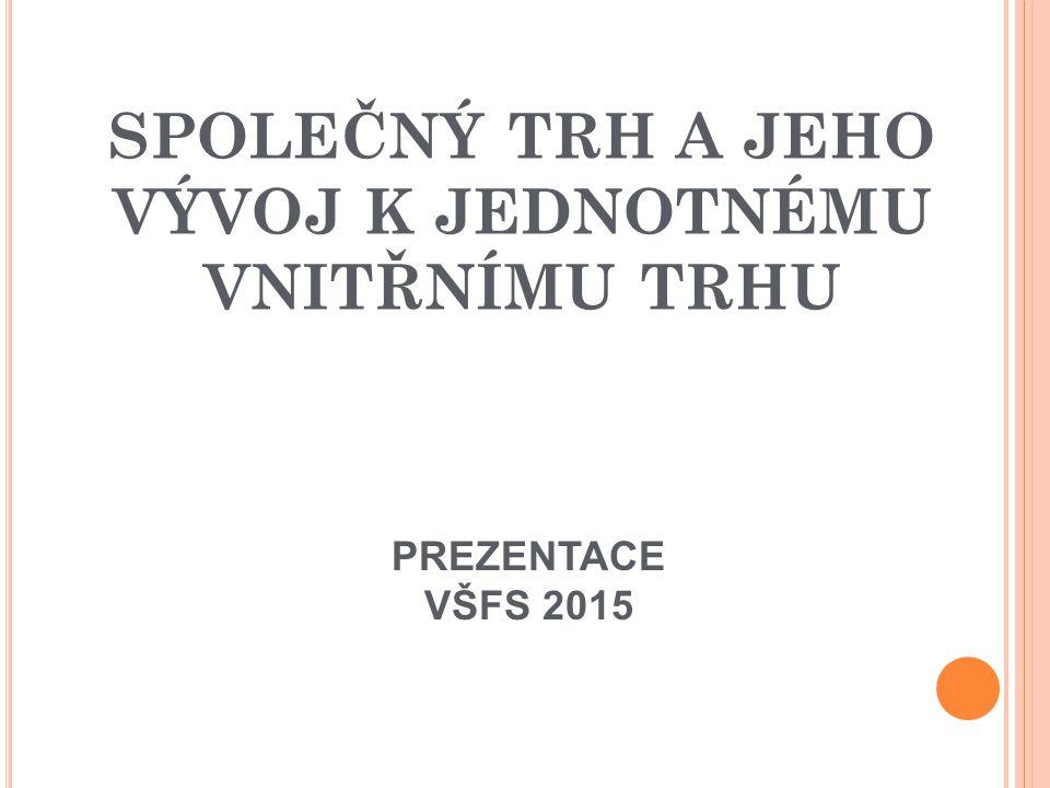 SPOLEČNÝ TRH A JEHO VÝVOJ K JEDNOTNÉMU VNITŘNÍMU TRHU PREZENTACE VŠFS 2015