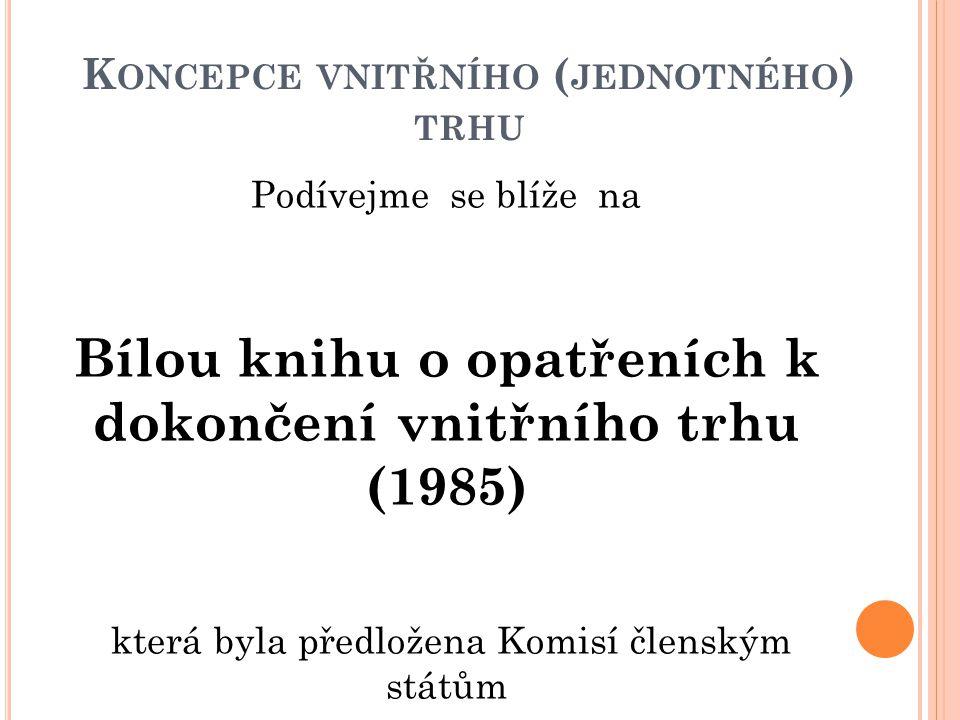 K ONCEPCE VNITŘNÍHO ( JEDNOTNÉHO ) TRHU Podívejme se blíže na Bílou knihu o opatřeních k dokončení vnitřního trhu (1985) která byla předložena Komisí
