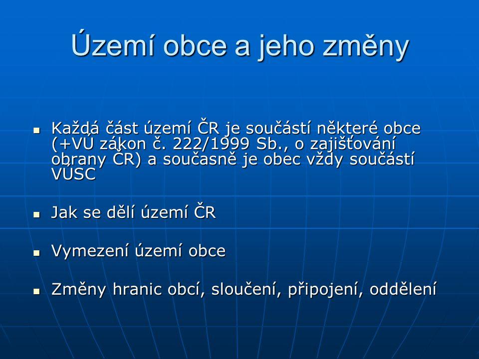 Území obce a jeho změny Každá část území ČR je součástí některé obce (+VÚ zákon č. 222/1999 Sb., o zajišťování obrany ČR) a současně je obec vždy souč