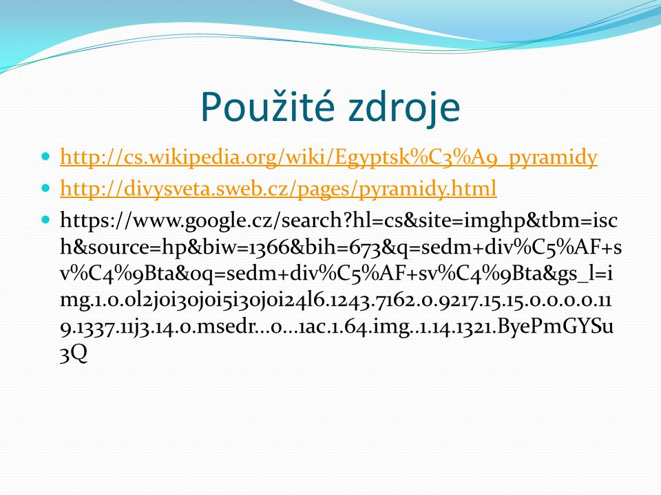 Použité zdroje http://cs.wikipedia.org/wiki/Egyptsk%C3%A9_pyramidy http://divysveta.sweb.cz/pages/pyramidy.html https://www.google.cz/search?hl=cs&sit