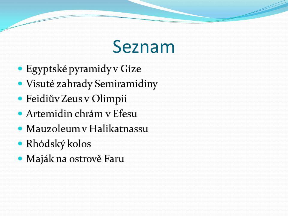 Seznam Egyptské pyramidy v Gíze Visuté zahrady Semiramidiny Feidiův Zeus v Olimpii Artemidin chrám v Efesu Mauzoleum v Halikatnassu Rhódský kolos Majá