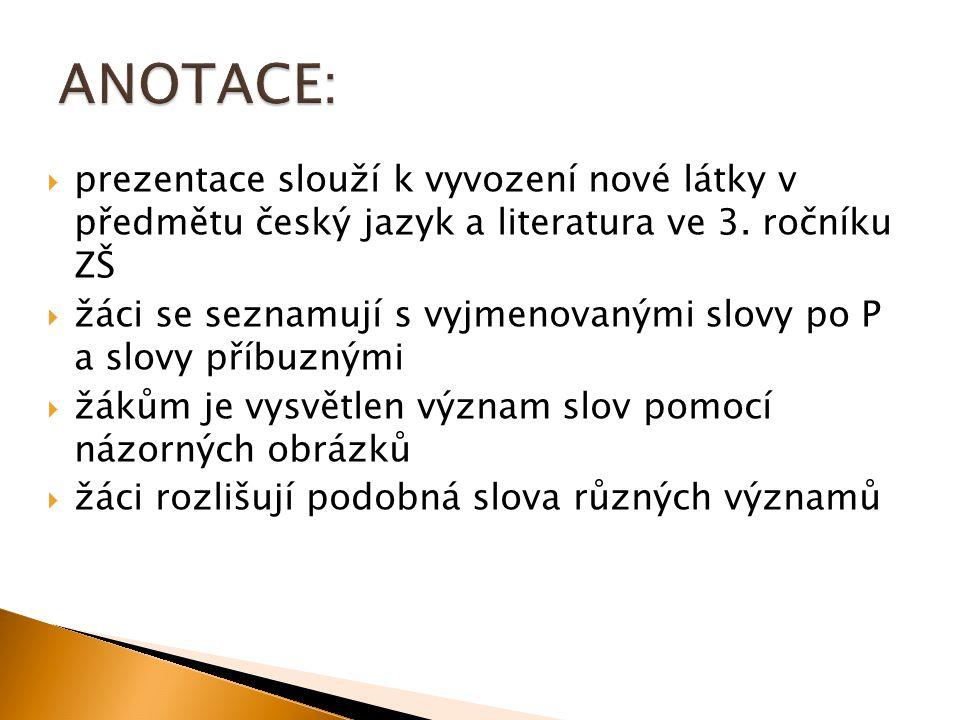  prezentace slouží k vyvození nové látky v předmětu český jazyk a literatura ve 3. ročníku ZŠ  žáci se seznamují s vyjmenovanými slovy po P a slovy