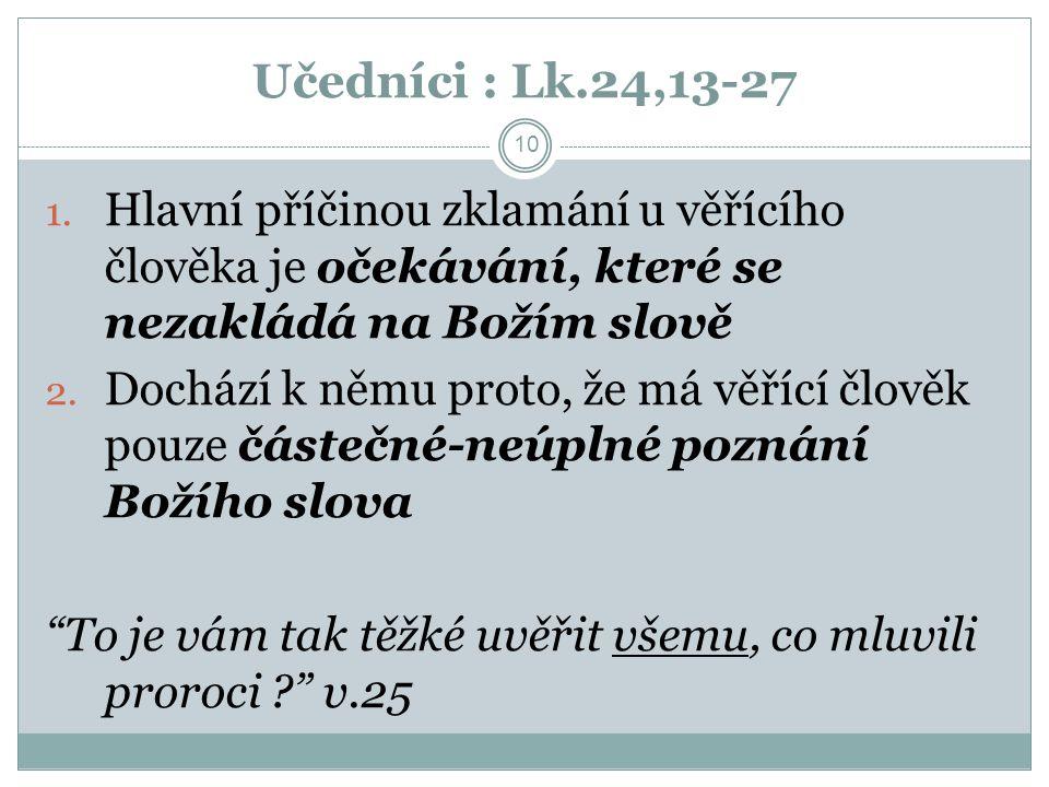 Učedníci : Lk.24,13-27 10 1. Hlavní příčinou zklamání u věřícího člověka je očekávání, které se nezakládá na Božím slově 2. Dochází k němu proto, že m