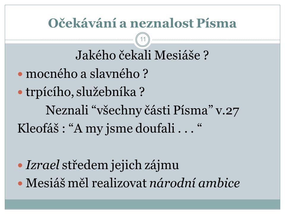 """11 Jakého čekali Mesiáše ? mocného a slavného ? trpícího, služebníka ? Neznali """"všechny části Písma"""" v.27 Kleofáš : """"A my jsme doufali... """" Izrael stř"""