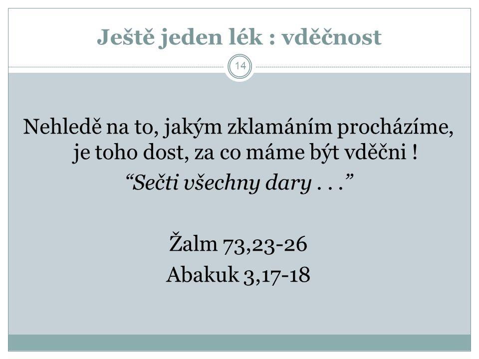 """Ještě jeden lék : vděčnost 14 Nehledě na to, jakým zklamáním procházíme, je toho dost, za co máme být vděčni ! """"Sečti všechny dary..."""" Žalm 73,23-26 A"""