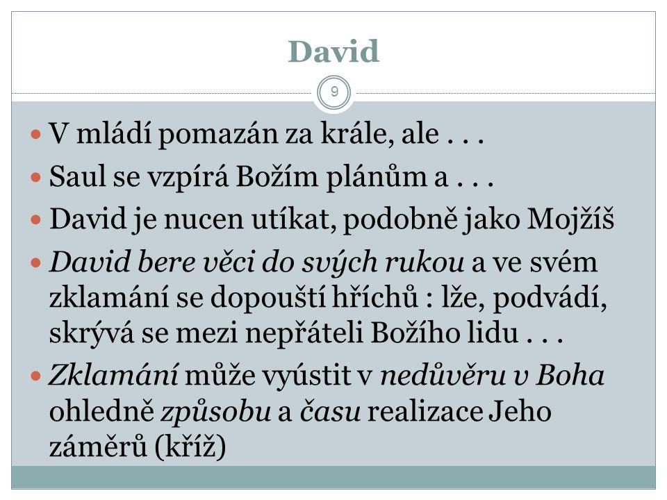 David 9 V mládí pomazán za krále, ale... Saul se vzpírá Božím plánům a... David je nucen utíkat, podobně jako Mojžíš David bere věci do svých rukou a
