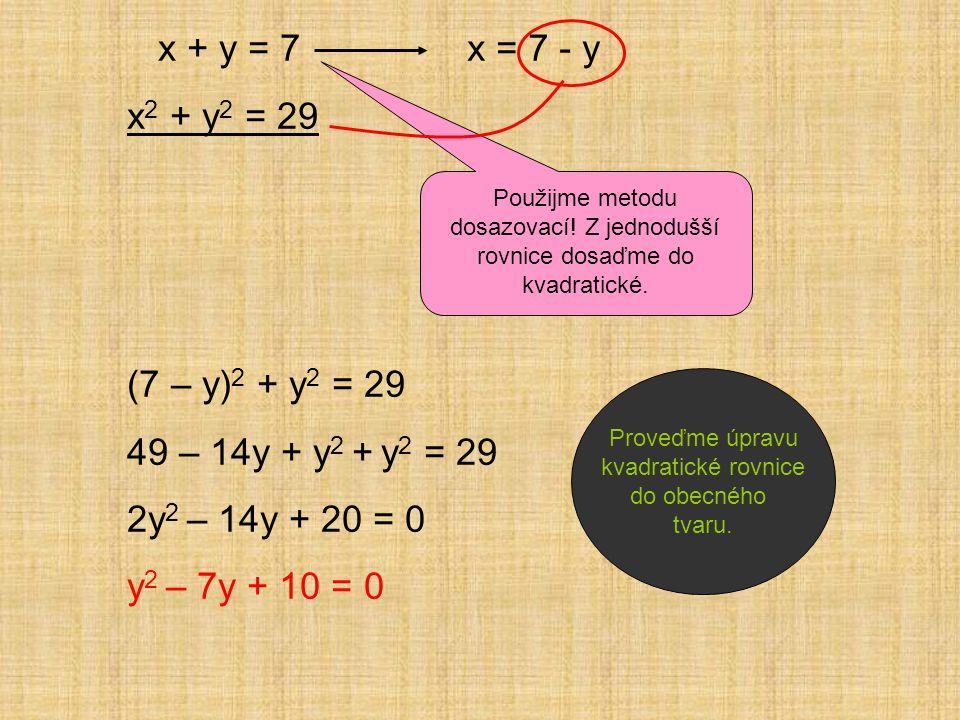 x + y = 7 x 2 + y 2 = 29 (7 – y) 2 + y 2 = 29 49 – 14y + y 2 + y 2 = 29 2y 2 – 14y + 20 = 0 y 2 – 7y + 10 = 0 Použijme metodu dosazovací.