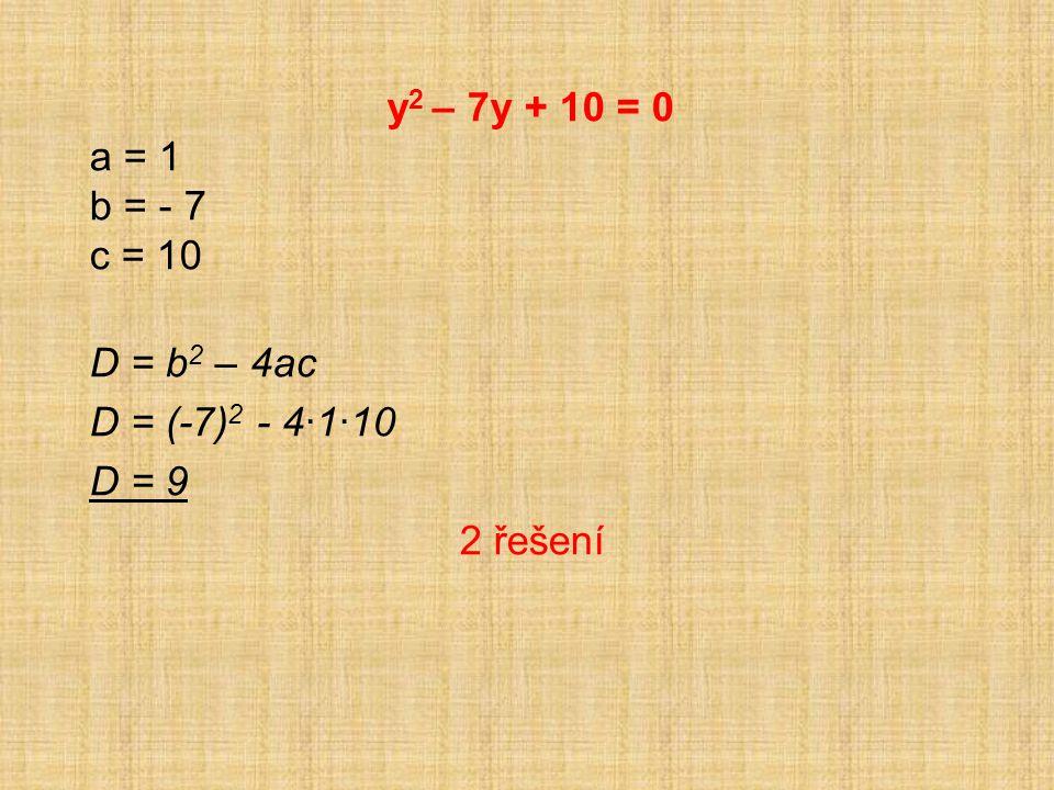y 2 – 7y + 10 = 0 a = 1 b = - 7 c = 10 D = b 2 – 4ac D = (-7) 2 - 4·1·10 D = 9 2 řešení