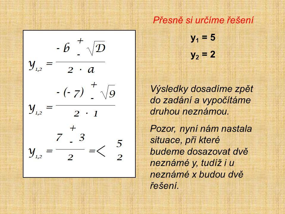 Přesně si určíme řešení y 1 = 5 y 2 = 2 Výsledky dosadíme zpět do zadání a vypočítáme druhou neznámou. Pozor, nyní nám nastala situace, při které bude