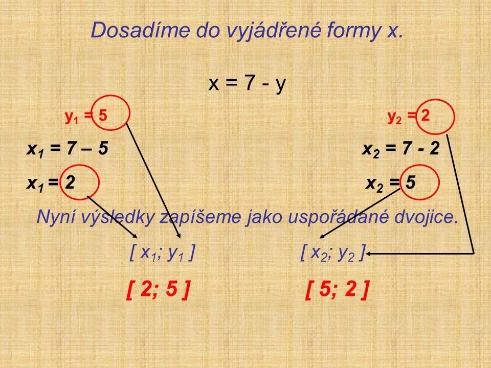 Dosadíme do vyjádřené formy x. x = 7 - y y 1 = 5 y 2 = 2 x 1 = 7 – 5 x 2 = 7 - 2 x 1 = 2 x 2 = 5 Nyní výsledky zapíšeme jako uspořádané dvojice. [ x 1