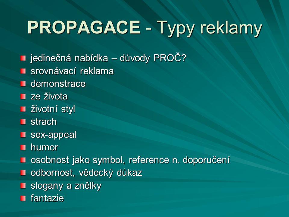 PROPAGACE - Typy reklamy jedinečná nabídka – důvody PROČ? srovnávací reklama demonstrace ze života životní styl strachsex-appealhumor osobnost jako sy