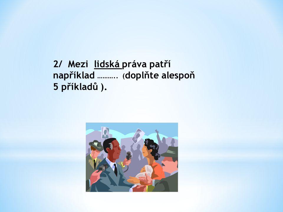 2/ Mezi lidská práva patří například ……….. ( doplňte alespoň 5 příkladů ).