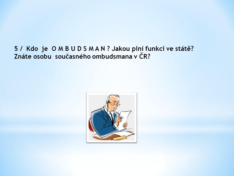 5 / Kdo je O M B U D S M A N ? Jakou plní funkci ve státě? Znáte osobu současného ombudsmana v ČR?