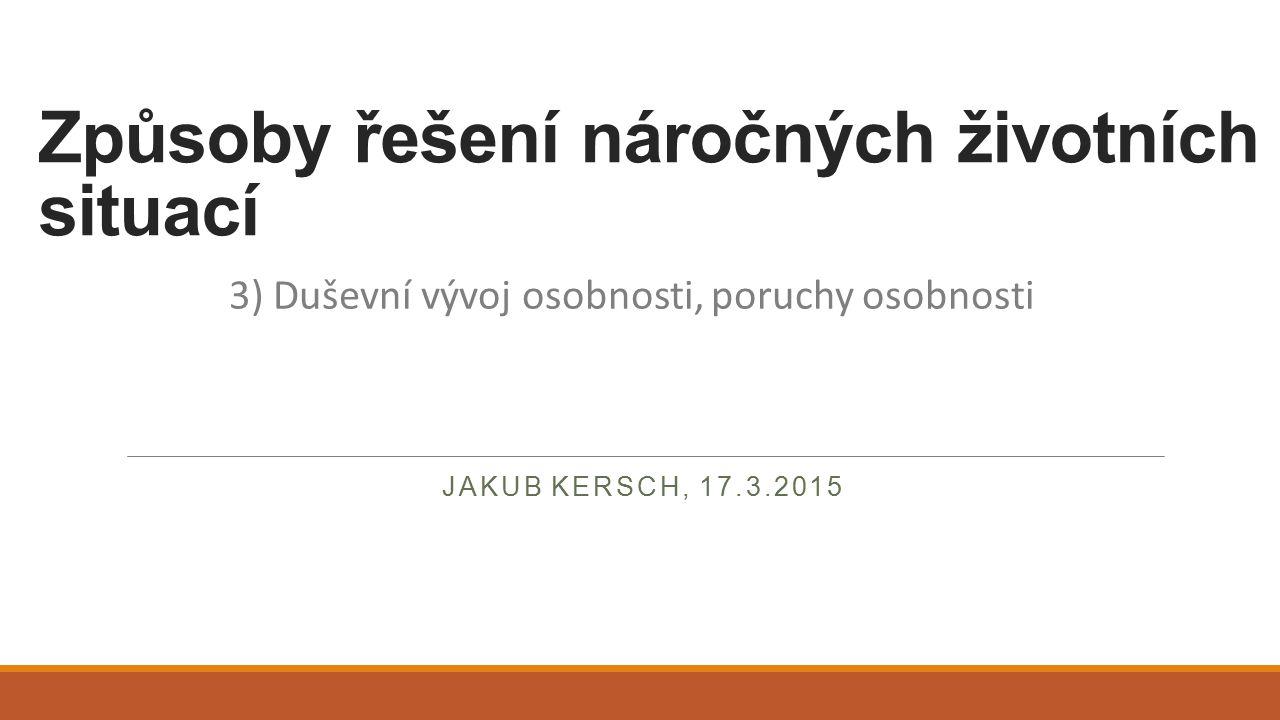 Způsoby řešení náročných životních situací JAKUB KERSCH, 17.3.2015 3) Duševní vývoj osobnosti, poruchy osobnosti