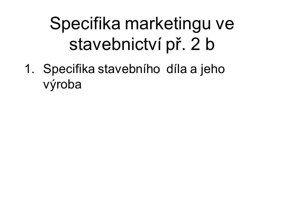 Specifika marketingu ve stavebnictví př. 2 b 1.Specifika stavebního díla a jeho výroba
