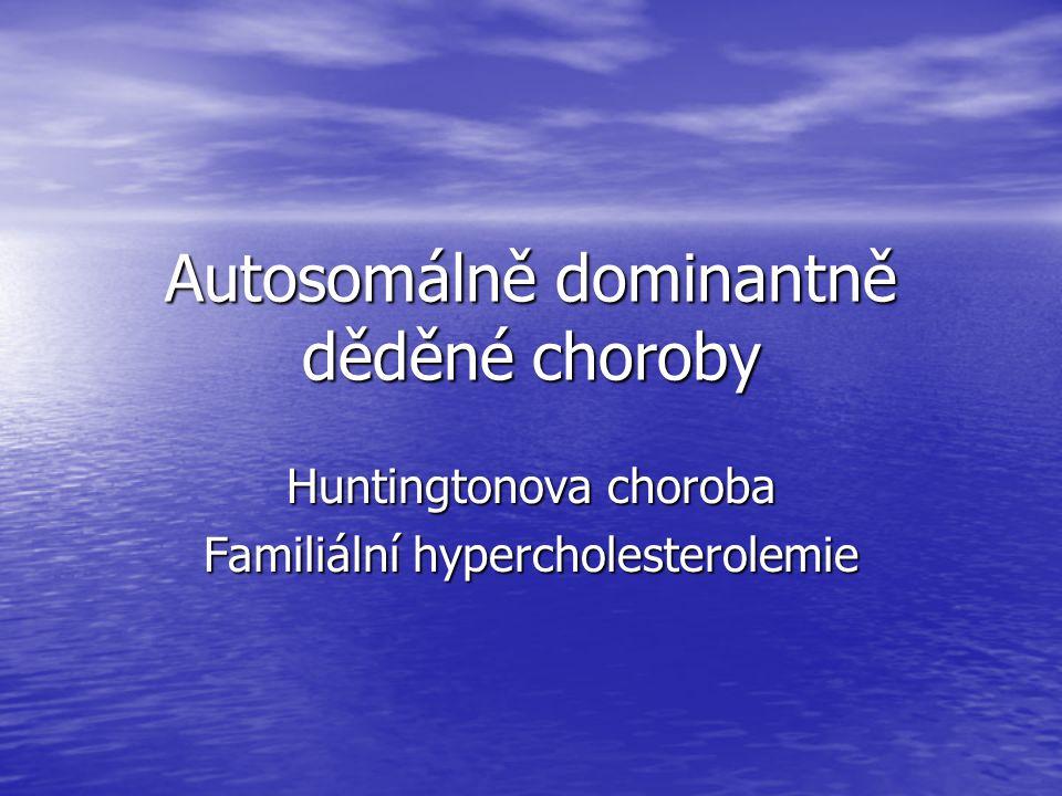 Autosomálně dominantně děděné choroby Huntingtonova choroba Familiální hypercholesterolemie