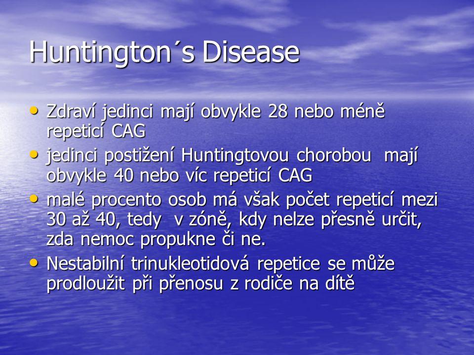 Huntington´s Disease Zdraví jedinci mají obvykle 28 nebo méně repeticí CAG Zdraví jedinci mají obvykle 28 nebo méně repeticí CAG jedinci postižení Huntingtovou chorobou mají obvykle 40 nebo víc repeticí CAG jedinci postižení Huntingtovou chorobou mají obvykle 40 nebo víc repeticí CAG malé procento osob má však počet repeticí mezi 30 až 40, tedy v zóně, kdy nelze přesně určit, zda nemoc propukne či ne.