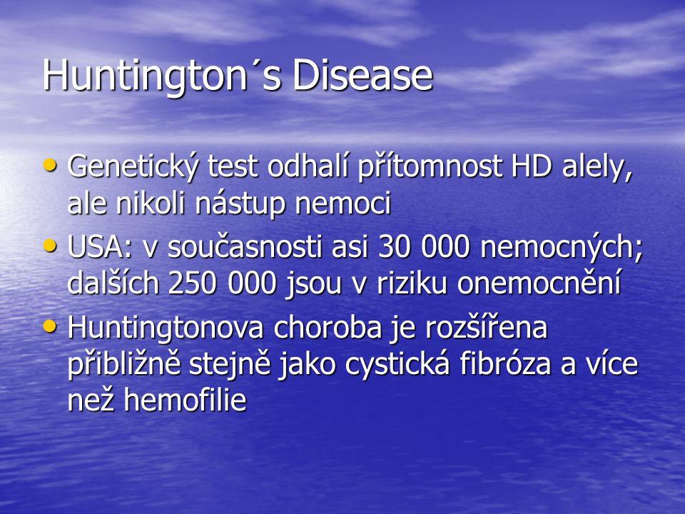 Huntington´s Disease Genetický test odhalí přítomnost HD alely, ale nikoli nástup nemoci Genetický test odhalí přítomnost HD alely, ale nikoli nástup nemoci USA: v současnosti asi 30 000 nemocných; dalších 250 000 jsou v riziku onemocnění USA: v současnosti asi 30 000 nemocných; dalších 250 000 jsou v riziku onemocnění Huntingtonova choroba je rozšířena přibližně stejně jako cystická fibróza a více než hemofilie Huntingtonova choroba je rozšířena přibližně stejně jako cystická fibróza a více než hemofilie