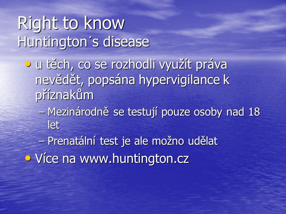 Right to know Huntington´s disease u těch, co se rozhodli využít práva nevědět, popsána hypervigilance k příznakům u těch, co se rozhodli využít práva nevědět, popsána hypervigilance k příznakům –Mezinárodně se testují pouze osoby nad 18 let –Prenatální test je ale možno udělat Více na www.huntington.cz Více na www.huntington.cz