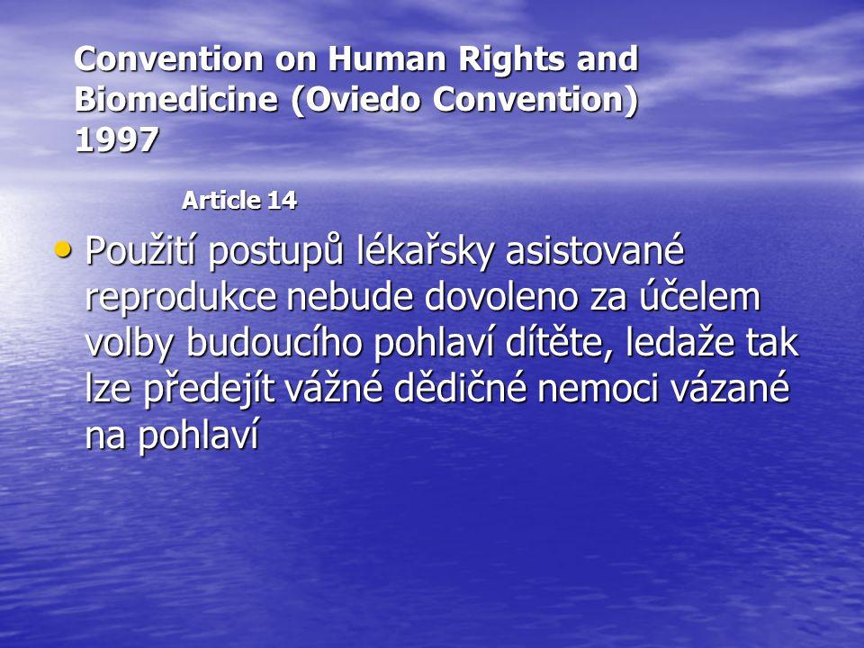 Convention on Human Rights and Biomedicine (Oviedo Convention) 1997 Article 14 Použití postupů lékařsky asistované reprodukce nebude dovoleno za účelem volby budoucího pohlaví dítěte, ledaže tak lze předejít vážné dědičné nemoci vázané na pohlaví Použití postupů lékařsky asistované reprodukce nebude dovoleno za účelem volby budoucího pohlaví dítěte, ledaže tak lze předejít vážné dědičné nemoci vázané na pohlaví
