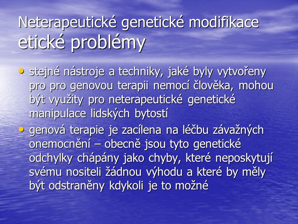 Neterapeutické genetické modifikace etické problémy stejné nástroje a techniky, jaké byly vytvořeny pro pro genovou terapii nemocí člověka, mohou být využity pro neterapeutické genetické manipulace lidských bytostí stejné nástroje a techniky, jaké byly vytvořeny pro pro genovou terapii nemocí člověka, mohou být využity pro neterapeutické genetické manipulace lidských bytostí genová terapie je zacílena na léčbu závažných onemocnění – obecně jsou tyto genetické odchylky chápány jako chyby, které neposkytují svému nositeli žádnou výhodu a které by měly být odstraněny kdykoli je to možné genová terapie je zacílena na léčbu závažných onemocnění – obecně jsou tyto genetické odchylky chápány jako chyby, které neposkytují svému nositeli žádnou výhodu a které by měly být odstraněny kdykoli je to možné