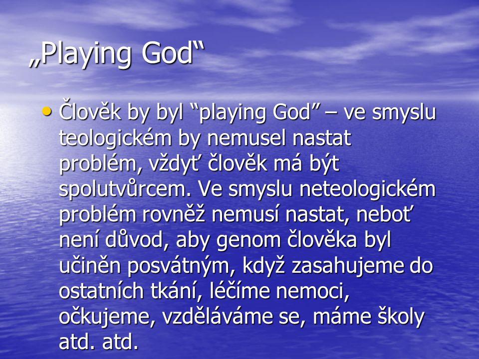 """""""Playing God"""" Člověk by byl """"playing God"""" – ve smyslu teologickém by nemusel nastat problém, vždyť člověk má být spolutvůrcem. Ve smyslu neteologickém"""
