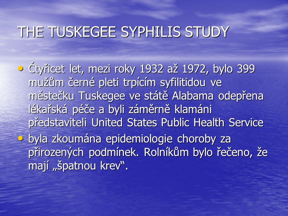 THE TUSKEGEE SYPHILIS STUDY Čtyřicet let, mezi roky 1932 až 1972, bylo 399 mužům černé pleti trpícím syfilitidou ve městečku Tuskegee ve státě Alabama odepřena lékařská péče a byli záměrně klamáni představiteli United States Public Health Service Čtyřicet let, mezi roky 1932 až 1972, bylo 399 mužům černé pleti trpícím syfilitidou ve městečku Tuskegee ve státě Alabama odepřena lékařská péče a byli záměrně klamáni představiteli United States Public Health Service byla zkoumána epidemiologie choroby za přirozených podmínek.