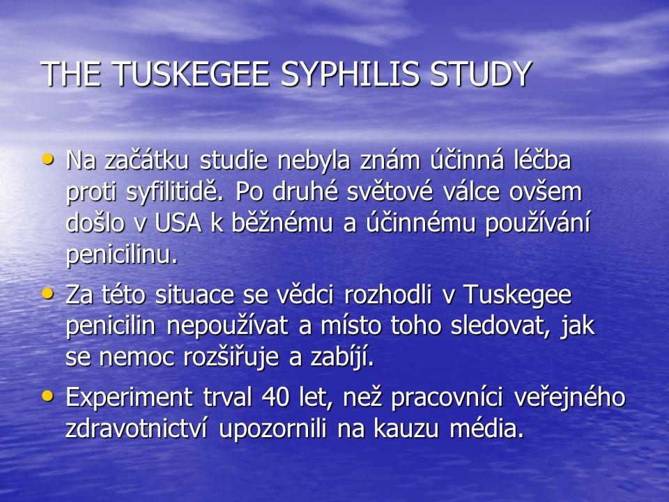 THE TUSKEGEE SYPHILIS STUDY Na začátku studie nebyla znám účinná léčba proti syfilitidě. Po druhé světové válce ovšem došlo v USA k běžnému a účinnému