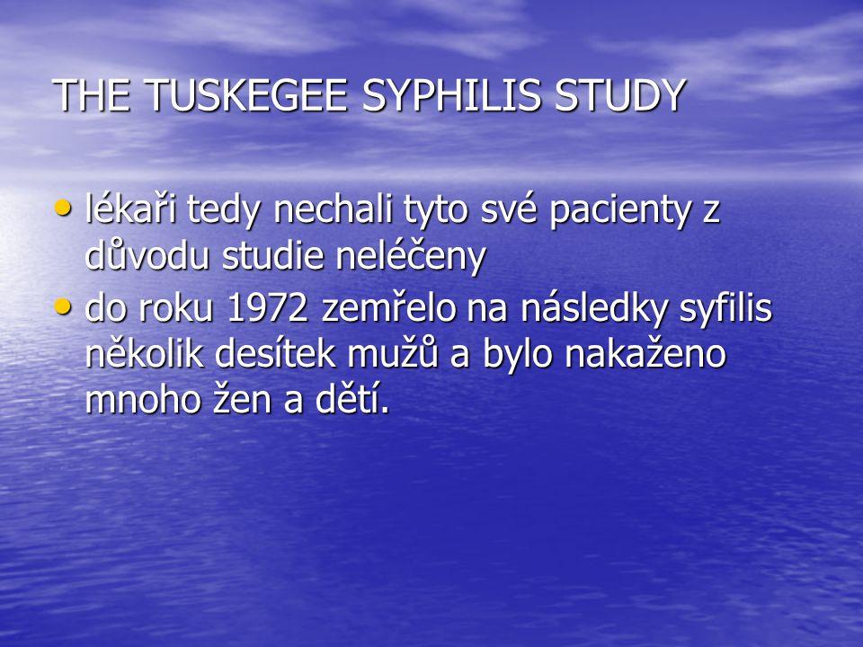 THE TUSKEGEE SYPHILIS STUDY lékaři tedy nechali tyto své pacienty z důvodu studie neléčeny lékaři tedy nechali tyto své pacienty z důvodu studie neléčeny do roku 1972 zemřelo na následky syfilis několik desítek mužů a bylo nakaženo mnoho žen a dětí.