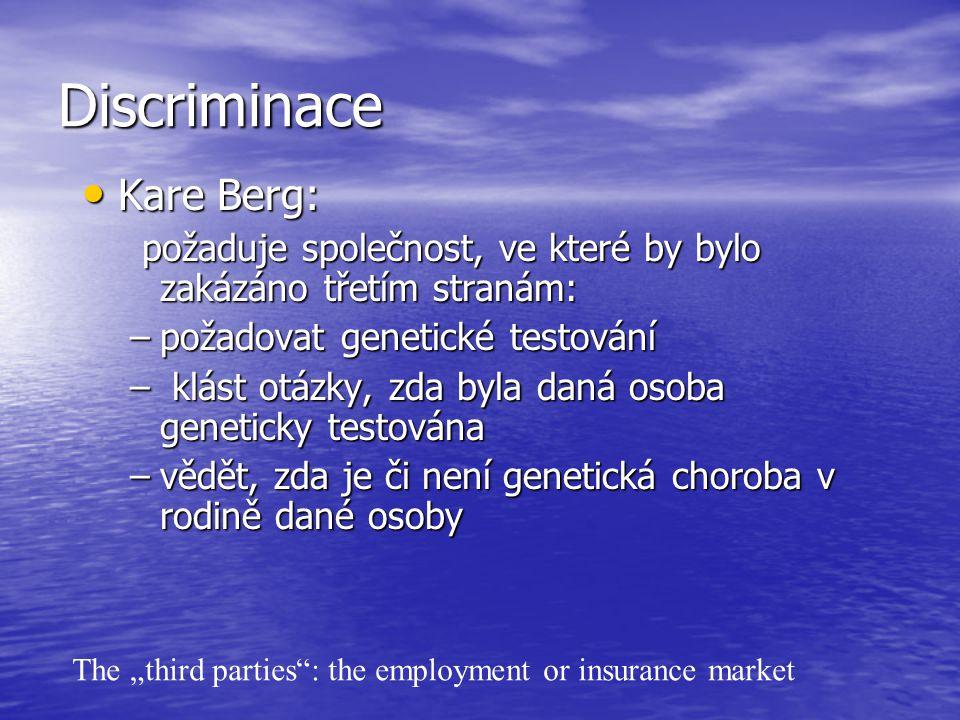 """Discriminace Kare Berg: Kare Berg: požaduje společnost, ve které by bylo zakázáno třetím stranám: požaduje společnost, ve které by bylo zakázáno třetím stranám: –požadovat genetické testování – klást otázky, zda byla daná osoba geneticky testována –vědět, zda je či není genetická choroba v rodině dané osoby The """"third parties : the employment or insurance market"""
