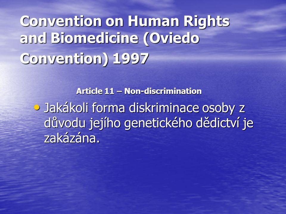 Convention on Human Rights and Biomedicine (Oviedo Convention) 1997 Article 11 – Non-discrimination Jakákoli forma diskriminace osoby z důvodu jejího genetického dědictví je zakázána.