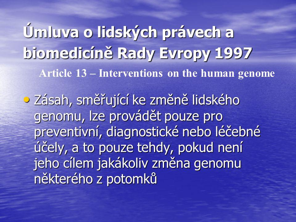 Úmluva o lidských právech a biomedicíně Rady Evropy 1997 Zásah, směřující ke změně lidského genomu, lze provádět pouze pro preventivní, diagnostické nebo léčebné účely, a to pouze tehdy, pokud není jeho cílem jakákoliv změna genomu některého z potomků Zásah, směřující ke změně lidského genomu, lze provádět pouze pro preventivní, diagnostické nebo léčebné účely, a to pouze tehdy, pokud není jeho cílem jakákoliv změna genomu některého z potomků Article 13 – Interventions on the human genome