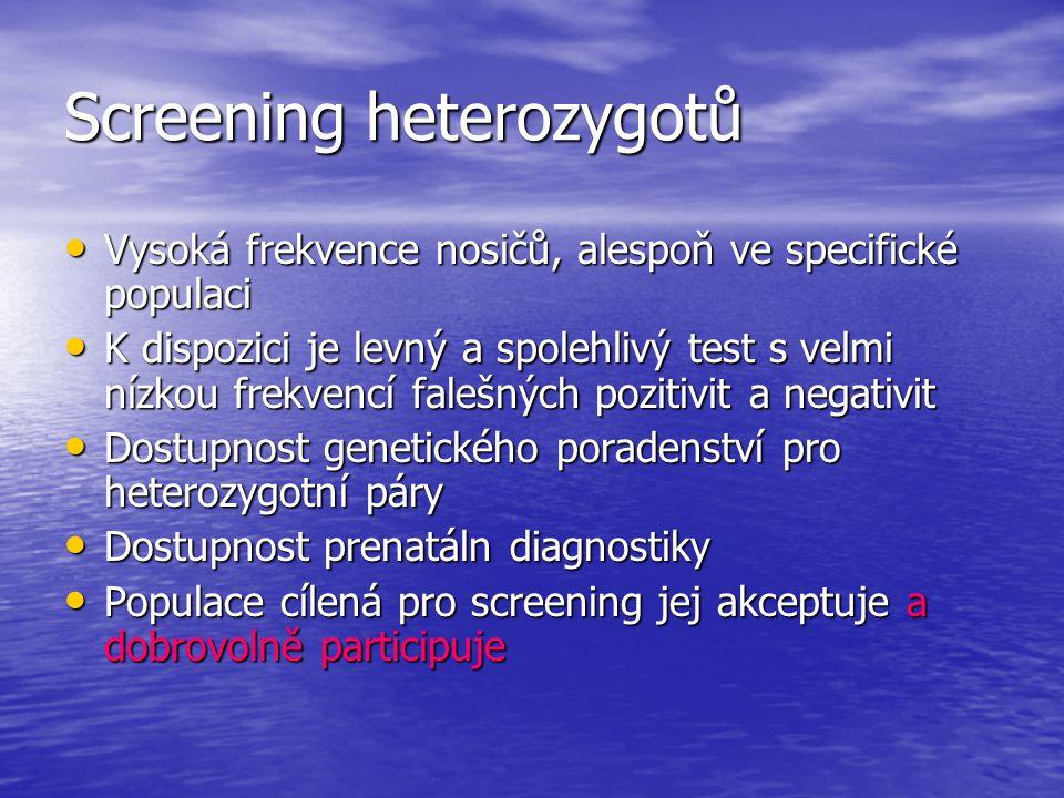 Screening heterozygotů Vysoká frekvence nosičů, alespoň ve specifické populaci Vysoká frekvence nosičů, alespoň ve specifické populaci K dispozici je levný a spolehlivý test s velmi nízkou frekvencí falešných pozitivit a negativit K dispozici je levný a spolehlivý test s velmi nízkou frekvencí falešných pozitivit a negativit Dostupnost genetického poradenství pro heterozygotní páry Dostupnost genetického poradenství pro heterozygotní páry Dostupnost prenatáln diagnostiky Dostupnost prenatáln diagnostiky Populace cílená pro screening jej akceptuje a dobrovolně participuje Populace cílená pro screening jej akceptuje a dobrovolně participuje