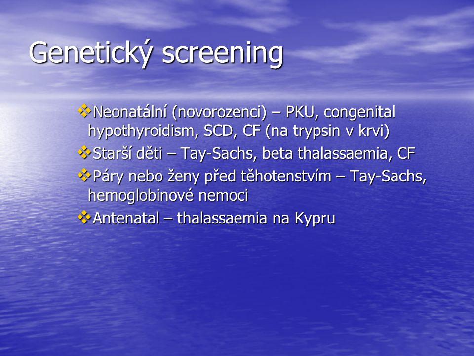 Genetický screening  Neonatální (novorozenci) – PKU, congenital hypothyroidism, SCD, CF (na trypsin v krvi)  Starší děti – Tay-Sachs, beta thalassaemia, CF  Páry nebo ženy před těhotenstvím – Tay-Sachs, hemoglobinové nemoci  Antenatal – thalassaemia na Kypru