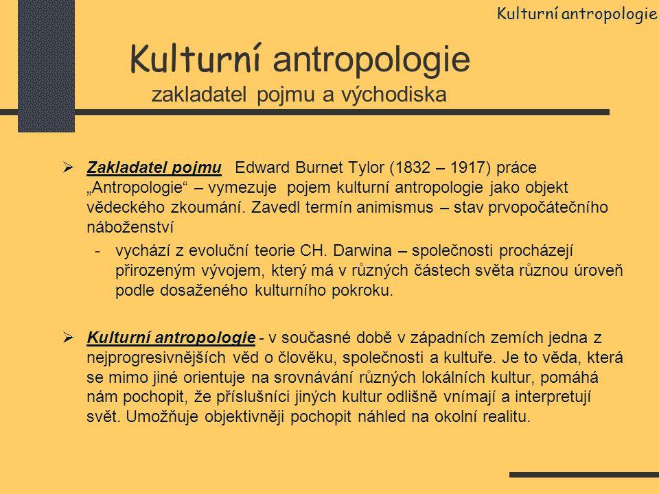 """Kulturní antropologie zakladatel pojmu a východiska  Zakladatel pojmu Edward Burnet Tylor (1832 – 1917) práce """"Antropologie"""" – vymezuje pojem kulturn"""
