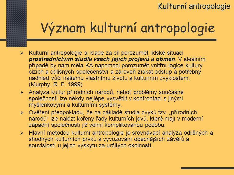 Význam kulturní antropologie  Kulturní antropologie si klade za cíl porozumět lidské situaci prostřednictvím studia všech jejích projevů a obměn. V i