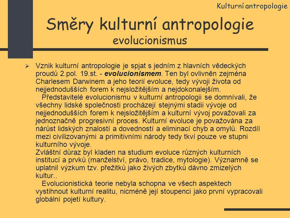 Směry kulturní antropologie evolucionismus  Vznik kulturní antropologie je spjat s jedním z hlavních vědeckých proudů 2.pol. 19.st. - evolucionismem.