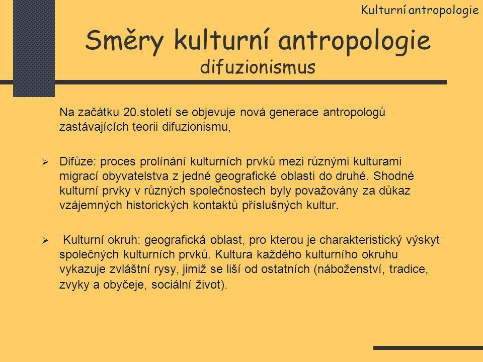 Směry kulturní antropologie difuzionismus Na začátku 20.století se objevuje nová generace antropologů zastávajících teorii difuzionismu,  Difůze: pro