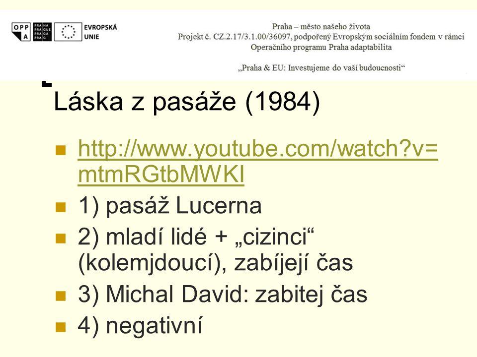 """Láska z pasáže (1984) http://www.youtube.com/watch v= mtmRGtbMWKI http://www.youtube.com/watch v= mtmRGtbMWKI 1) pasáž Lucerna 2) mladí lidé + """"cizinci (kolemjdoucí), zabíjejí čas 3) Michal David: zabitej čas 4) negativní"""