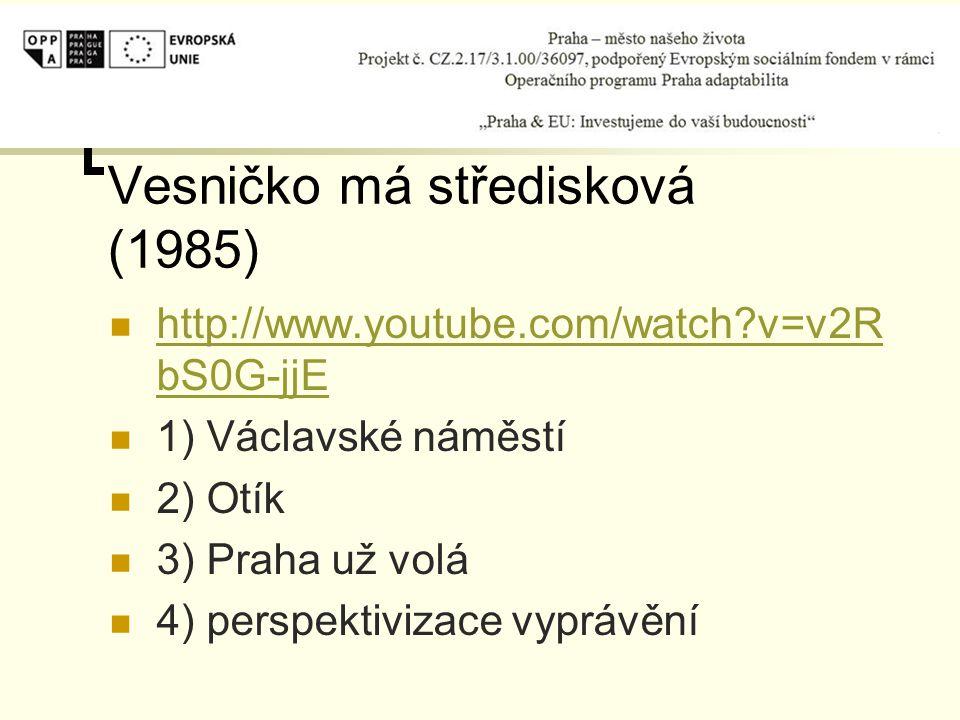 Vesničko má středisková (1985) http://www.youtube.com/watch v=v2R bS0G-jjE http://www.youtube.com/watch v=v2R bS0G-jjE 1) Václavské náměstí 2) Otík 3) Praha už volá 4) perspektivizace vyprávění