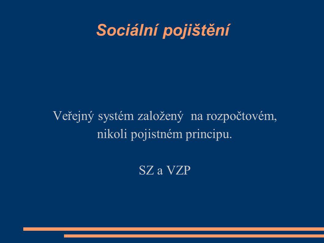 Sociální pojištění Veřejný systém založený na rozpočtovém, nikoli pojistném principu. SZ a VZP