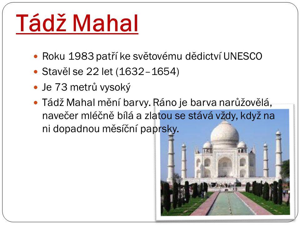 Tádž Mahal Roku 1983 patří ke světovému dědictví UNESCO Stavěl se 22 let (1632–1654) Je 73 metrů vysoký Tádž Mahal mění barvy. Ráno je barva narůžověl