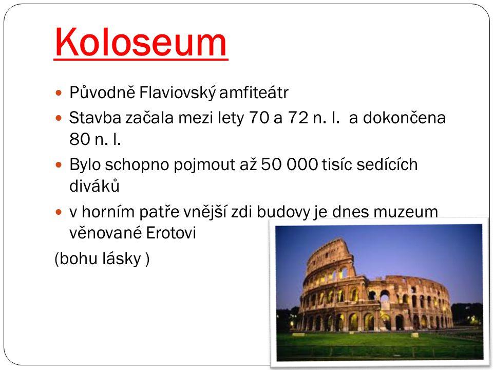 Koloseum Původně Flaviovský amfiteátr Stavba začala mezi lety 70 a 72 n. l. a dokončena 80 n. l. Bylo schopno pojmout až 50 000 tisíc sedících diváků