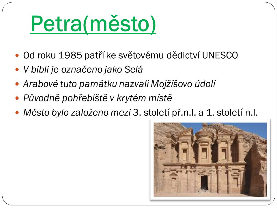 Petra(město) Od roku 1985 patří ke světovému dědictví UNESCO V bibli je označeno jako Selá Arabové tuto památku nazvali Mojžíšovo údolí Původně pohřeb