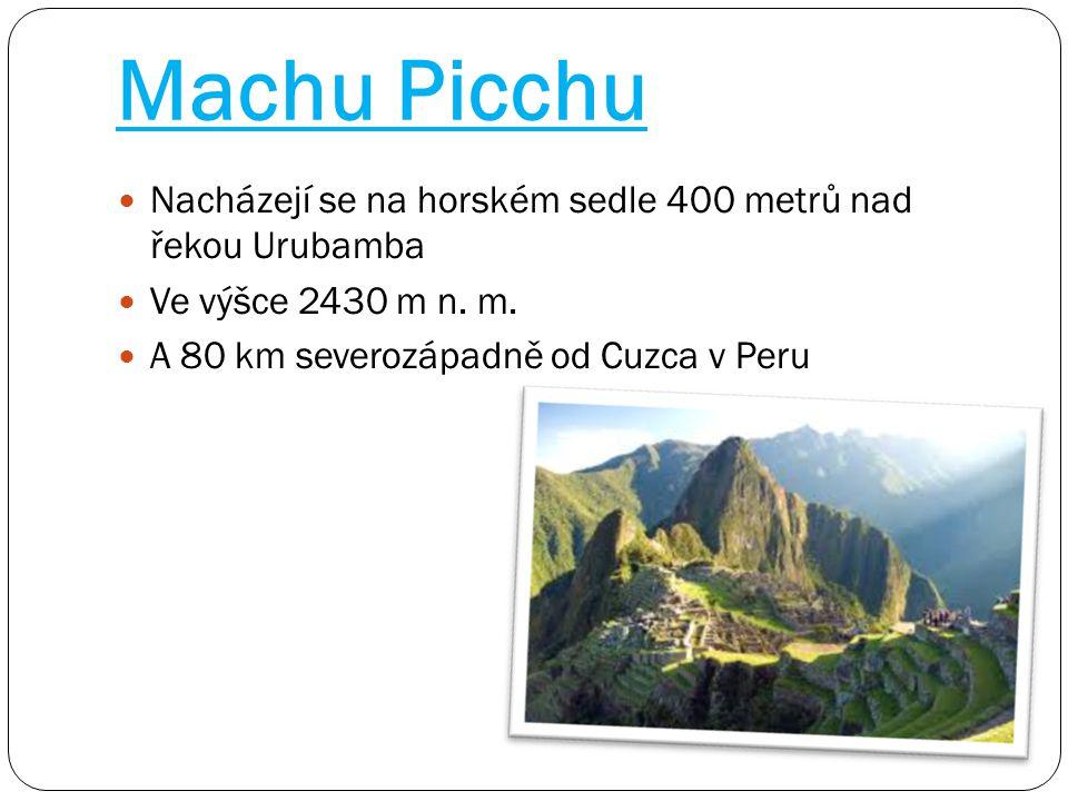 Machu Picchu Nacházejí se na horském sedle 400 metrů nad řekou Urubamba Ve výšce 2430 m n. m. A 80 km severozápadně od Cuzca v Peru