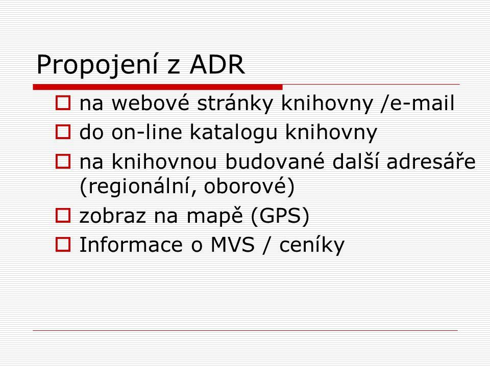 Propojení z ADR  na webové stránky knihovny /e-mail  do on-line katalogu knihovny  na knihovnou budované další adresáře (regionální, oborové)  zobraz na mapě (GPS)  Informace o MVS / ceníky